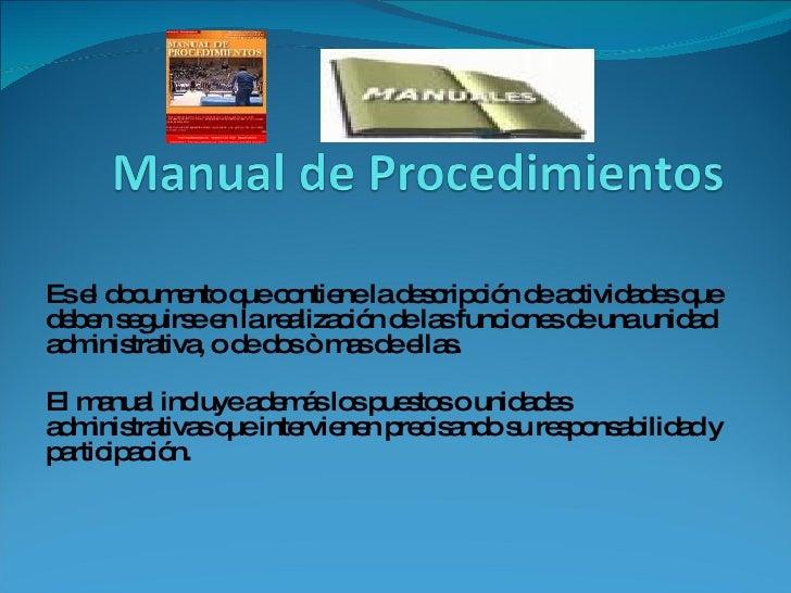 Es el documento que contiene la descripción de actividades que deben seguirse en la realización de las funciones de una un...