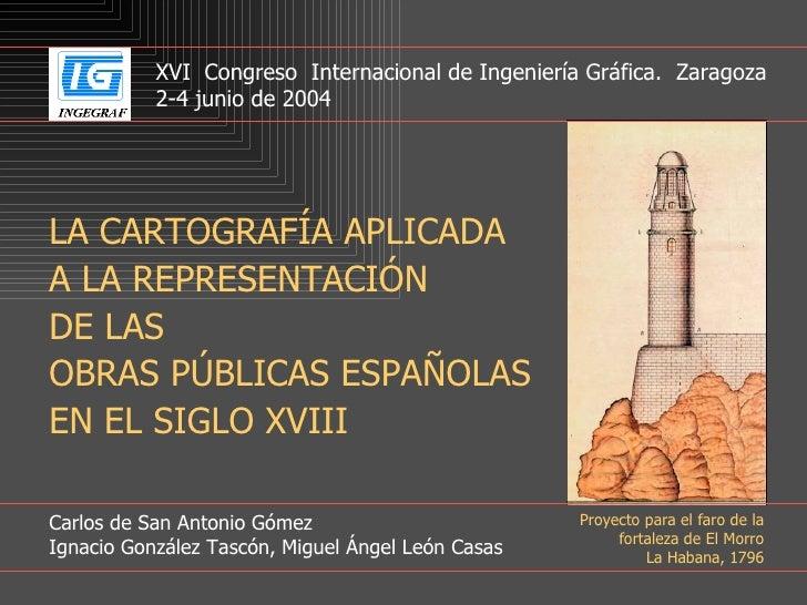 LA CARTOGRAFÍA APLICADA A LA REPRESENTACIÓN DE LAS OBRAS PÚBLICAS ESPAÑOLAS EN EL SIGLO XVIII Carlos de San Antonio Gómez ...