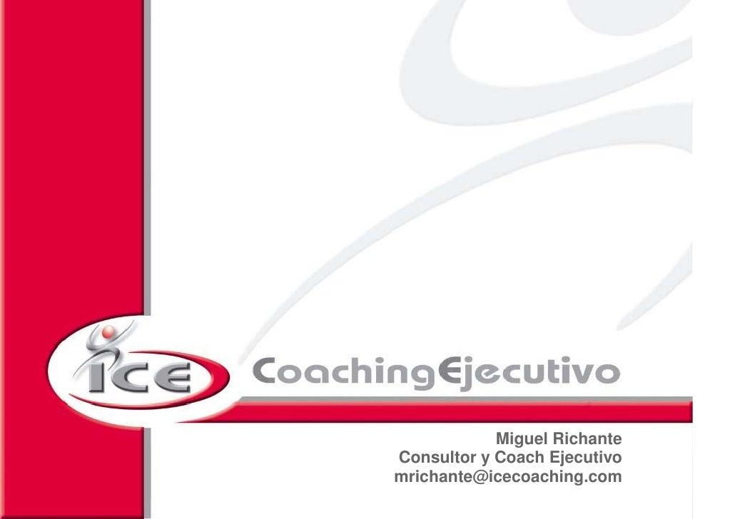 Miguel Richante          Consultor y Coach Ejecutivo          mrichante@icecoaching.com 2008 ICE Coaching Ejecutivo S.L. R...