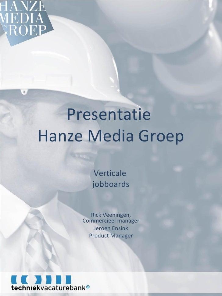 Presentatie  Hanze Media Groep Verticale  jobboards Rick Veeningen, Commercieel manager Jeroen Ensink Product Manager