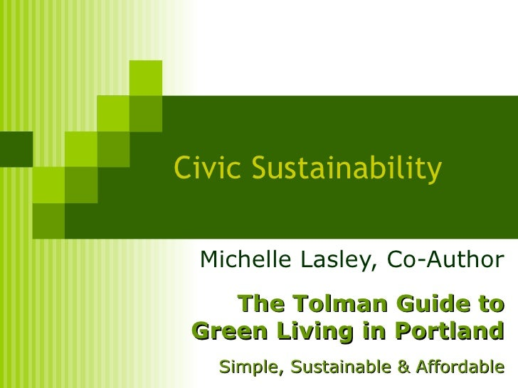 Civic Sustainability Michelle Lasley, Co-Author The Tolman Guide to Green Living in Portland Simple, Sustainable & Afforda...