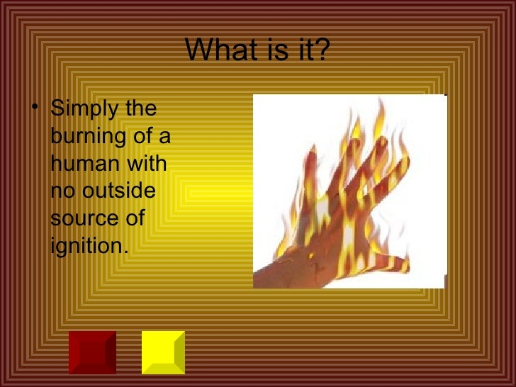 essay on spontaneous human combustion Spontaneous human combustion essay 1349 words | 6 pages spontaneous human combustion the world is full of.