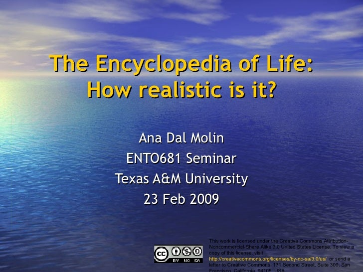 The Encyclopedia of Life: How realistic is it? Ana Dal Molin ENTO681 Seminar Texas A&M University 23 Feb 2009 This work is...