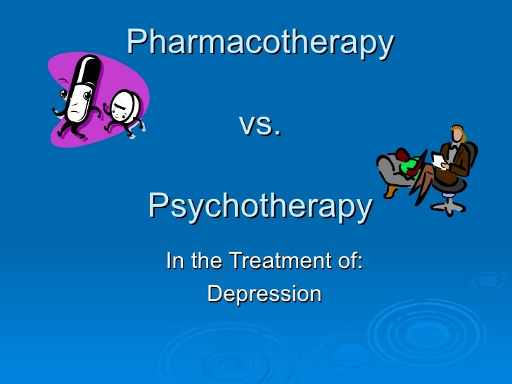 Pharmacotherapy vs. Psychotherapy In the Treatment of: Depression