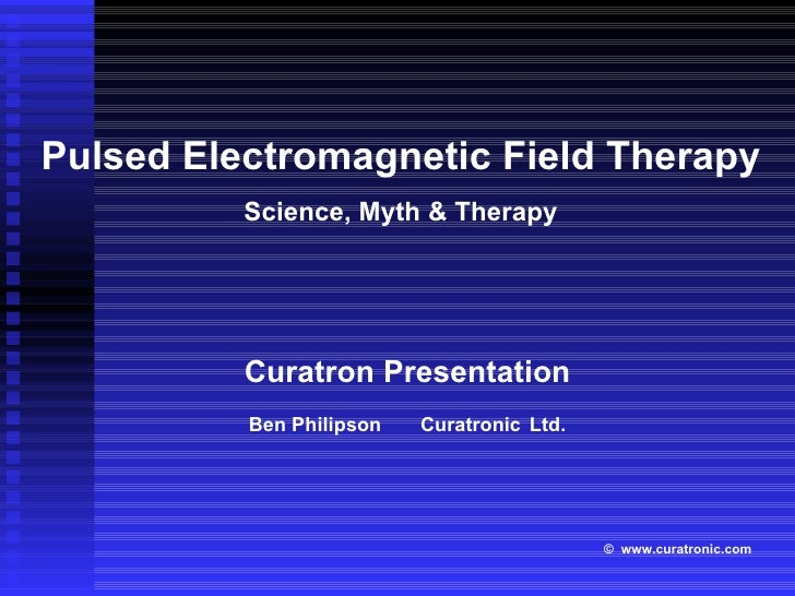 Curatron Presentation Ben Philipson  Curatronic   Ltd. Pulsed Electromagnetic Field Therapy Science, Myth & Therapy ©   ww...