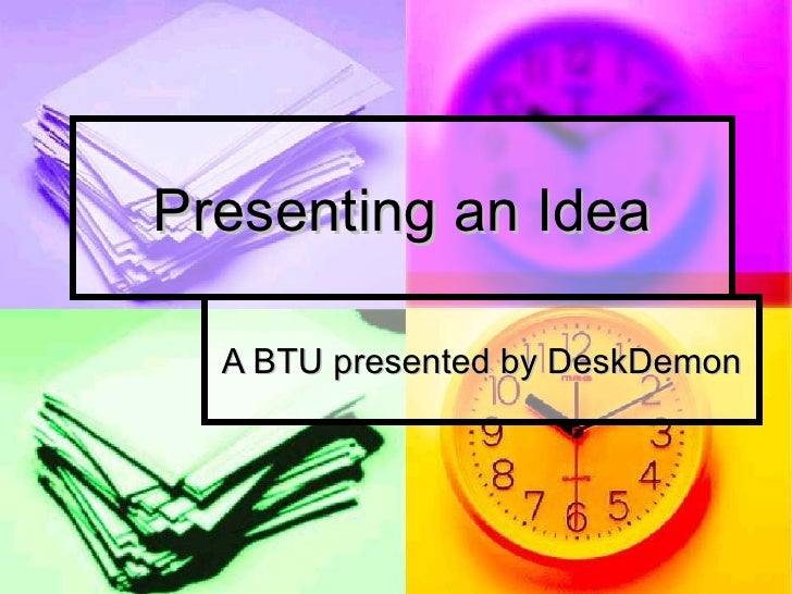 Presenting an Idea A BTU presented by DeskDemon