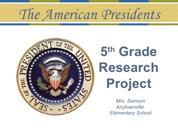 5 th  Grade  Research  Project   Mrs. Samson Anytownville  Elementary School The American Presidents