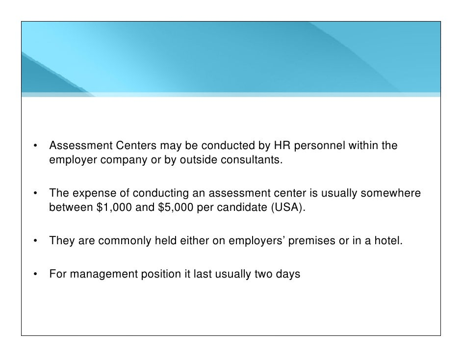 • Assessment Centers may be conducted by HR personnel within the   employer company or by outside consultants.  • The expe...