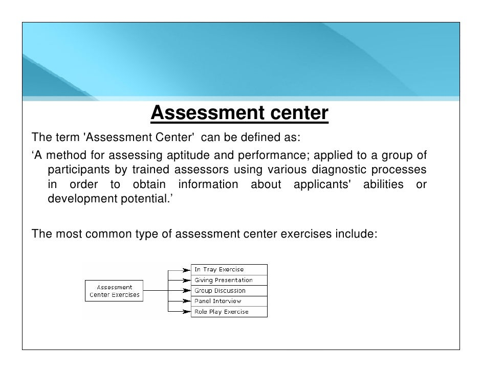 Assessment center The term 'Assessment Center' can be defined as: 'A method for assessing aptitude and performance; applie...