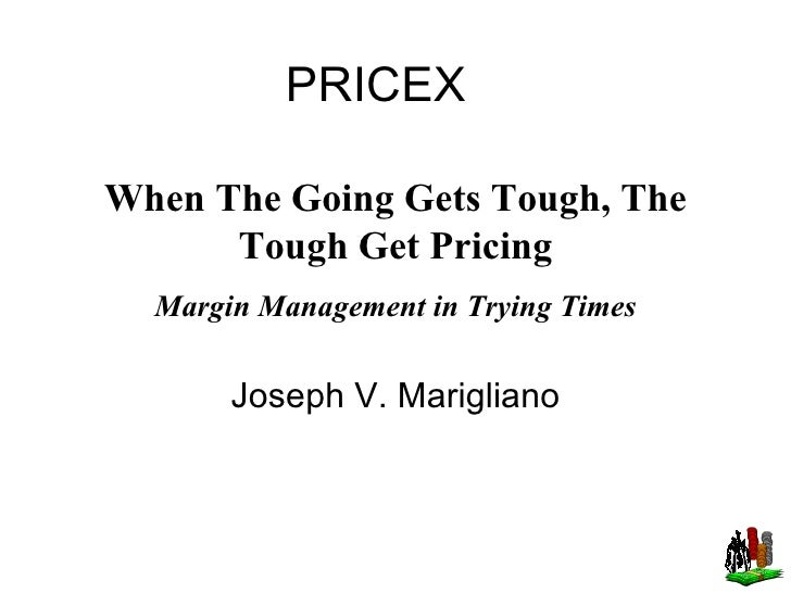 PRICEX Joseph V. Marigliano When The Going Gets Tough, The Tough Get Pricing Margin Management in Trying Times
