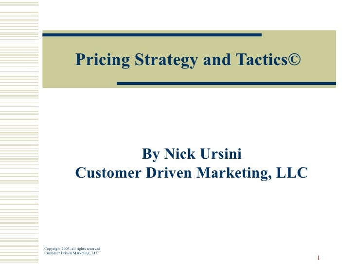 Pricing Strategy and Tactics © By Nick Ursini Customer Driven Marketing, LLC Copyright 2003, all rights reserved Customer ...