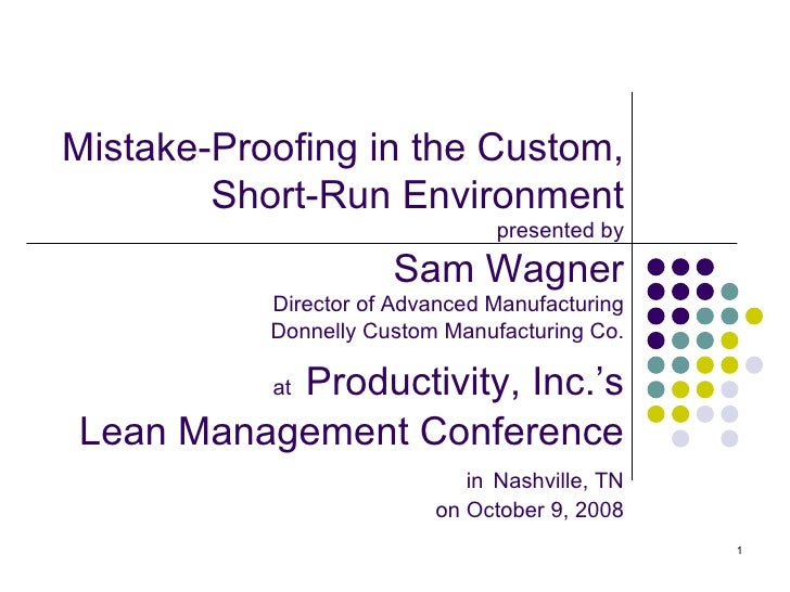 Mistake-Proofing in the Custom, Short-Run Environment presented by Sam Wagner Director of Advanced Manufacturing Donnelly ...
