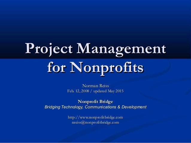 Project ManagementProject Management for Nonprofitsfor Nonprofits Norman ReissNorman Reiss Feb. 12, 2008 / updated May 201...