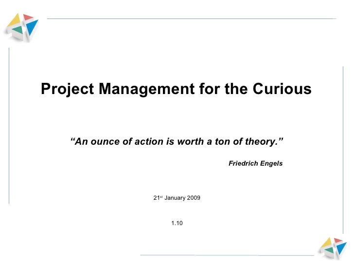 "Project Management for the Curious 21 st  January 2009 1.10 "" An ounce of action is worth a ton of theory."" Friedrich Engels"