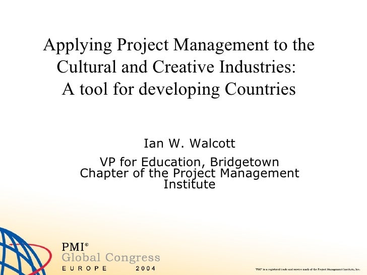 Applying Project Management to the Cultural and Creative Industries:  A tool for developing Countries Ian W. Walcott VP fo...