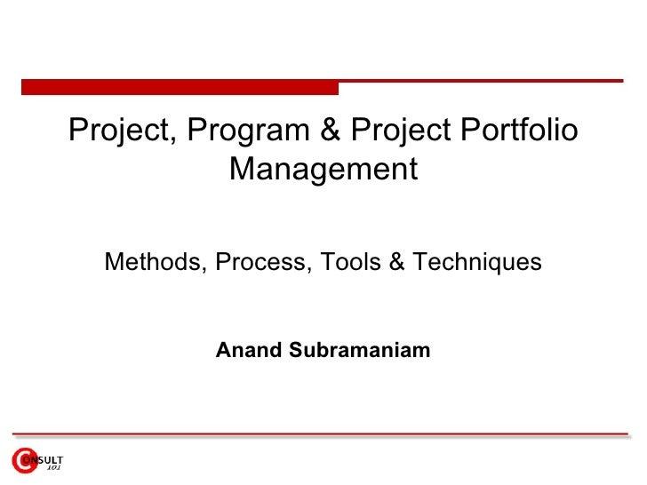 Project, Program & Project Portfolio             Management    Methods, Process, Tools & Techniques              Anand Sub...