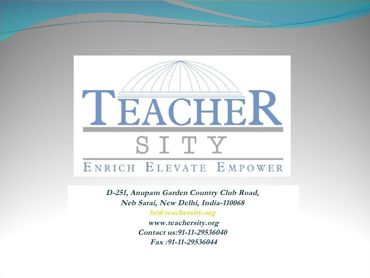 D-251, Anupam Garden Country Club Road,  Neb Sarai, New Delhi, India-110068  [email_address]   www.teachersity.org Contact...