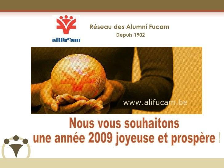 Réseau des Alumni Fucam  Depuis 1902 Nous vous souhaitons une année 2009 joyeuse et prospère ! www.alifucam.be