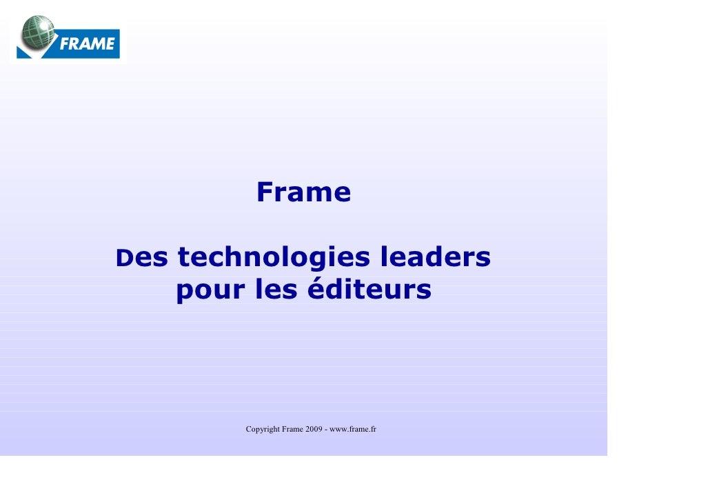 Frame  Des technologies leaders    pour les éditeurs            Copyright Frame 2009 - www.frame.fr