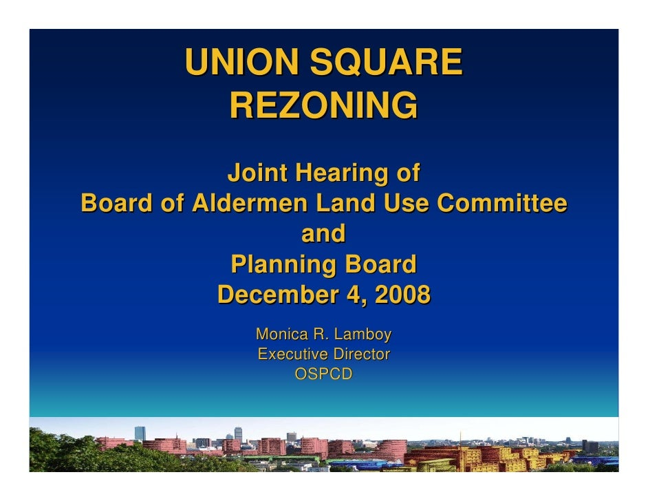 UNION SQUARE          REZONING             Joint Hearing of Board of Aldermen Land Use Committee                   and    ...