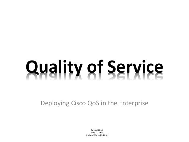 Quality of Service Deploying Cisco QoS in the Enterprise Tanner Hiland May 17, 2007 Updated March 25, 2010