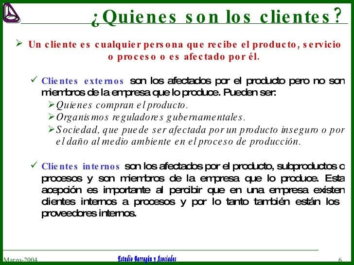 ¿Quienes son los clientes? <ul><li>Un cliente es cualquier persona que recibe el producto, servicio o proceso o es afectad...