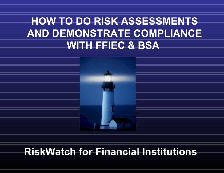 HOW TO DO RISK ASSESSMENTS AND DEMONSTRATE COMPLIANCE WITH FFIEC & BSA  RiskWatch for Financial Institutions