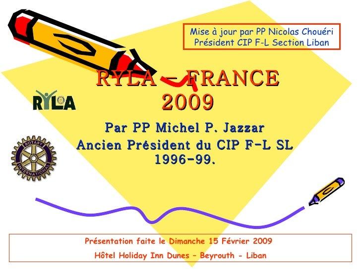 RYLA – FRANCE 2009 Par PP Michel P. Jazzar Ancien Président du CIP F-L SL 1996-99. Mise à jour par PP Nicolas Chouéri Prés...