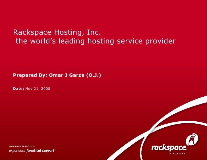 Date:  Nov 21, 2008 Rackspace Hosting, Inc.  the world's leading hosting service provider Prepared By: Omar J Garza (O.J.)