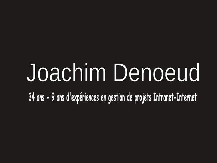Joachim Denoeud 34 ans - 9 ans d'expériences en gestion de projets Intranet-Internet