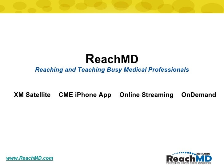 www.ReachMD.com R eachMD Reaching and Teaching Busy Medical Professionals XM Satellite CME iPhone App OnDemand Online Stre...