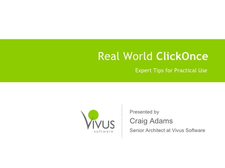 Real World  ClickOnce Expert Tips for Practical Use Presented by Craig Adams Senior Architect at Vivus Software