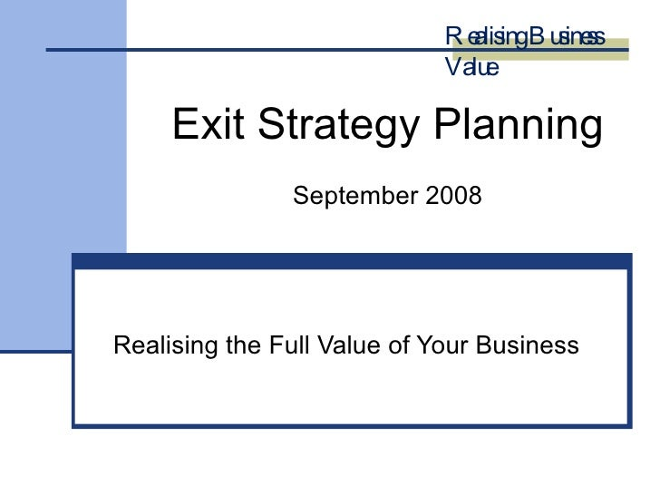 Exit Strategy Planning September 2008 Realising the Full Value of Your Business Realising Business Value