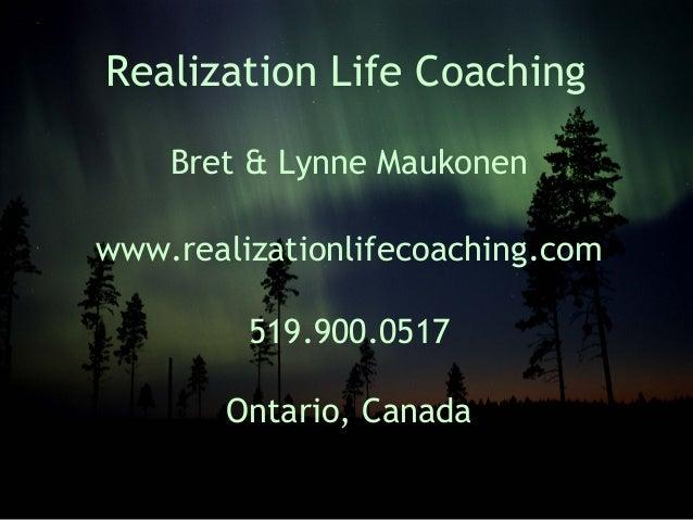 Realization Life CoachingBret & Lynne Maukonenwww.realizationlifecoaching.com519.900.0517Ontario, Canada