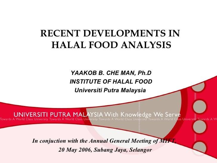 RECENT DEVELOPMENTS IN  HALAL FOOD ANALYSIS YAAKOB B. CHE MAN, Ph.D INSTITUTE OF HALAL FOOD Universiti Putra Malaysia  In ...