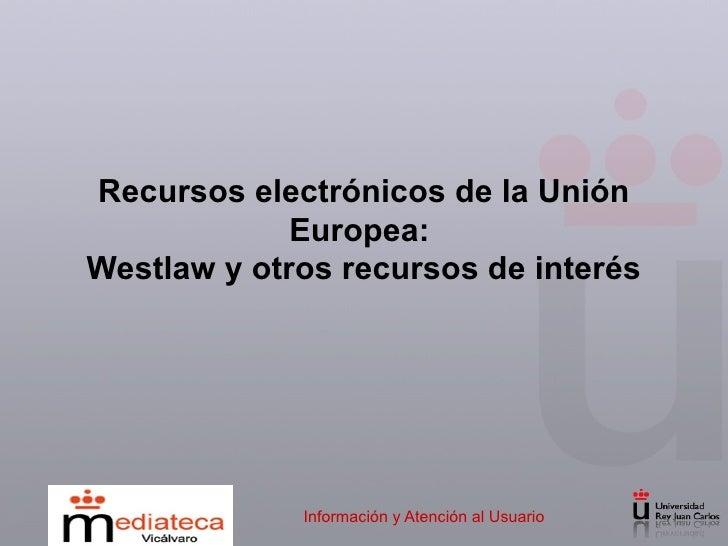 Recursos electrónicos de la Unión Europea:  Westlaw y otros recursos de interés Información y Atención al Usuario
