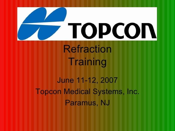 Refraction Training June 11-12, 2007 Topcon Medical Systems, Inc. Paramus, NJ