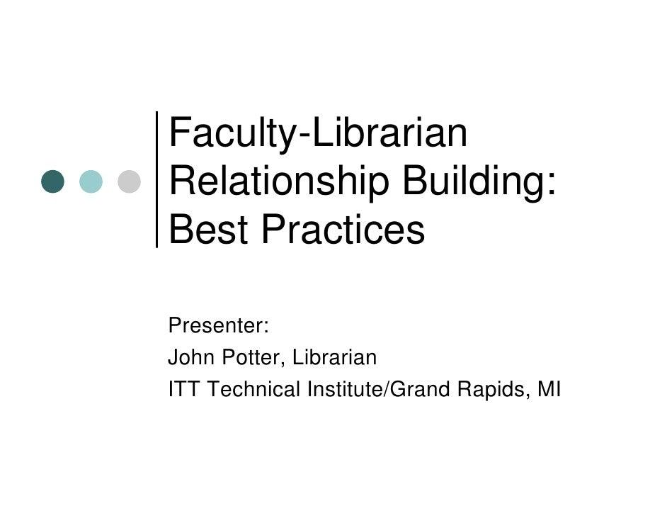 Faculty-Librarian Relationship Building: Best Practices  Presenter: John Potter, Librarian ITT Technical Institute/Grand R...