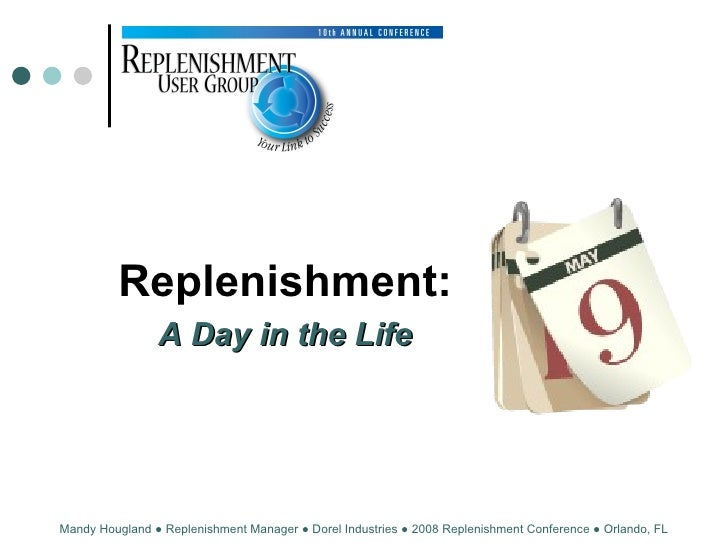 Replenishment: A Day in the Life Mandy Hougland ● Replenishment Manager ● Dorel Industries ● 2008 Replenishment Conference...
