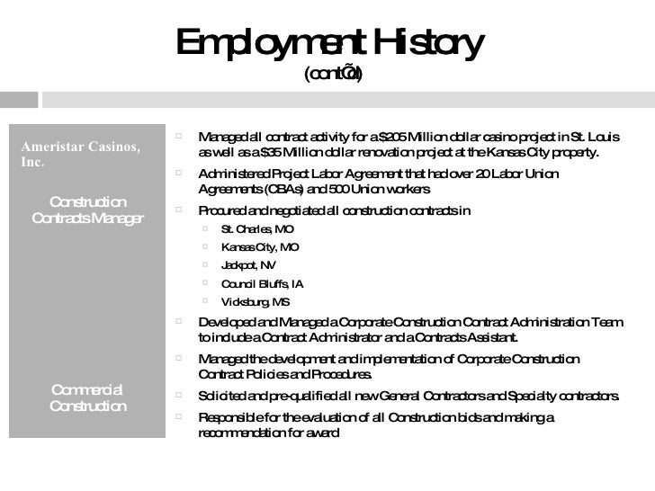 Employment History  (cont'd) <ul><li>Ameristar Casinos, Inc. </li></ul><ul><li>Construction Contracts Manager </li></ul><u...