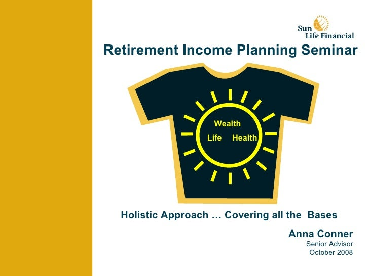 Retirement Income Planning Seminar Anna Conner Senior Advisor October 2008 Wealth Life Health Holistic Approach … Covering...