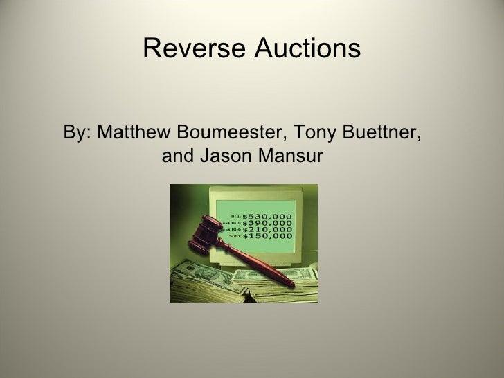 Reverse Auctions <ul><li>By: Matthew Boumeester, Tony Buettner, and Jason Mansur </li></ul>