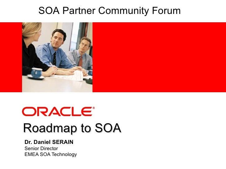 Dr. Daniel SERAIN Senior Director EMEA SOA Technology Roadmap to SOA SOA Partner Community Forum