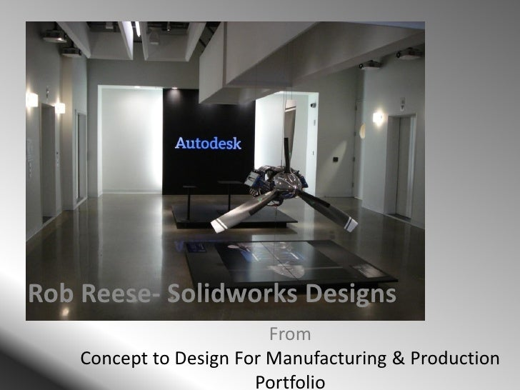 From Concept to Design For Manufacturing & Production Portfolio Rob Reese- Solidworks Designs