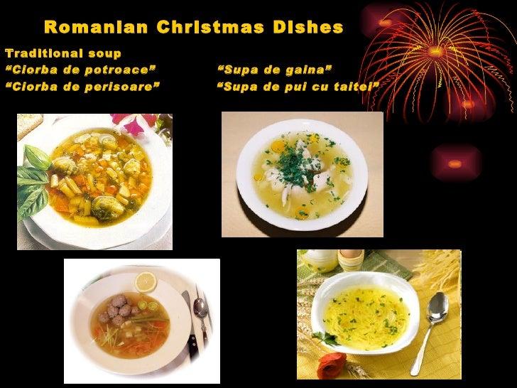 "Romanian Christmas Dishes <ul><li>Traditional soup  </li></ul><ul><li>"" Ciorba de potroace""  ""Supa de gaina"" </li></ul><ul..."