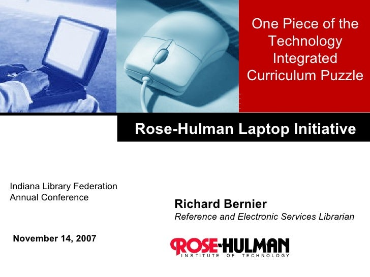 Rose-Hulman Laptop Initiative Richard Bernier Reference and Electronic Services Librarian November 14, 2007 One Piece of t...
