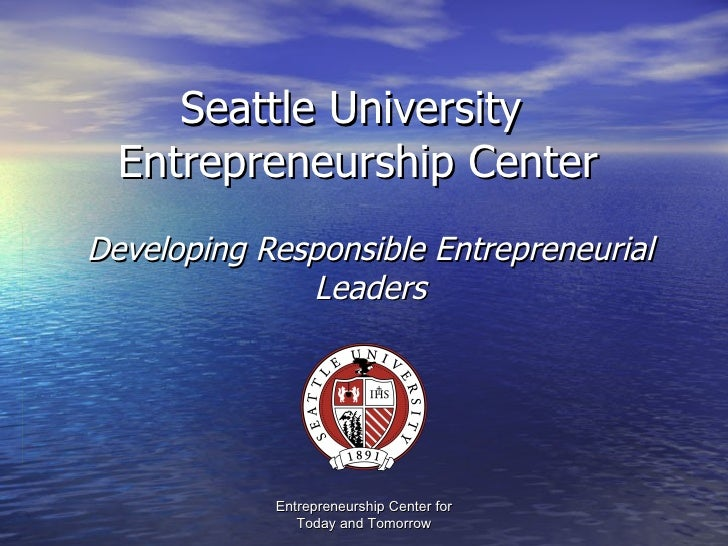 Seattle University  Entrepreneurship Center Developing Responsible Entrepreneurial Leaders Entrepreneurship Center for Tod...