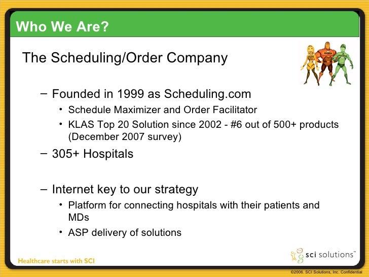Who We Are? <ul><li>The Scheduling/Order Company </li></ul><ul><ul><li>Founded in 1999 as Scheduling.com </li></ul></ul><u...