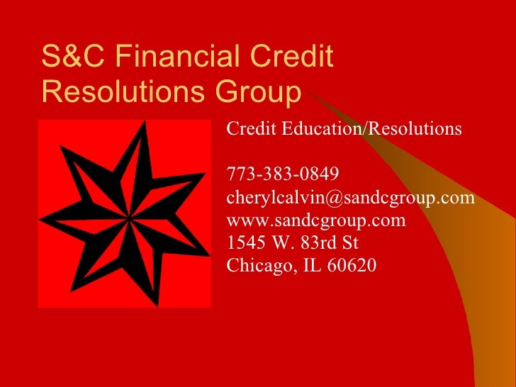S&C Financial Credit Resolutions Group Credit Education/Resolutions   773-383-0849 [email_address] www.sandcgroup.com 1545...