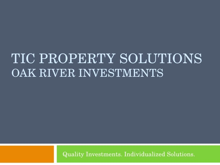 TIC PROPERTY SOLUTIONS OAK RIVER INVESTMENTS Quality Investments. Individualized Solutions.